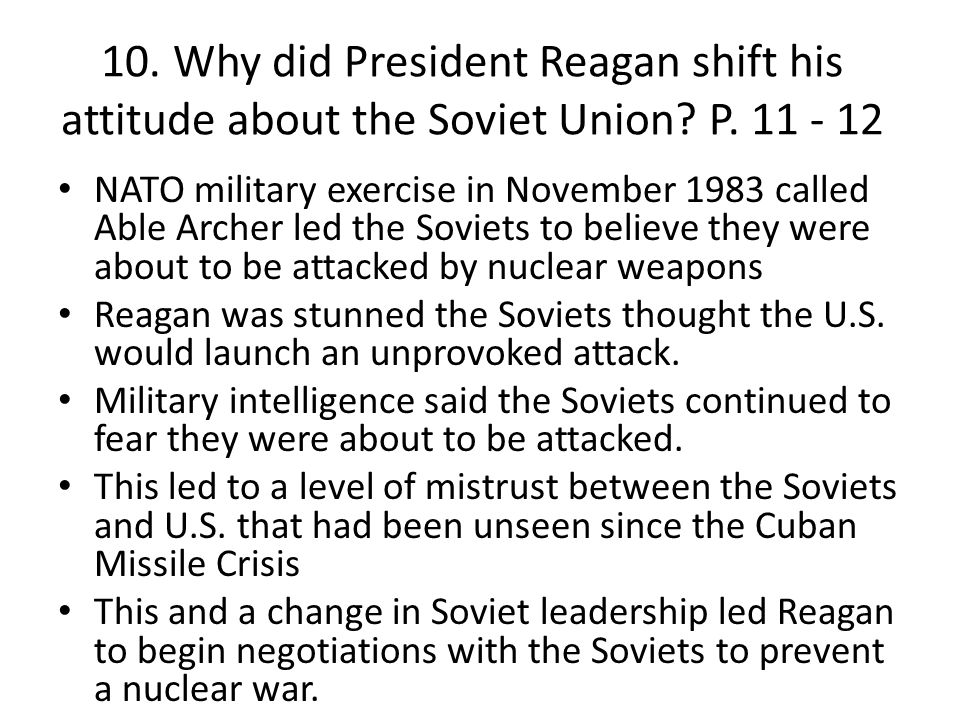 10. Why did President Reagan shift his attitude about the Soviet Union? P. 11 - 12 NATO military exercise in November 1983 called Able Archer led the