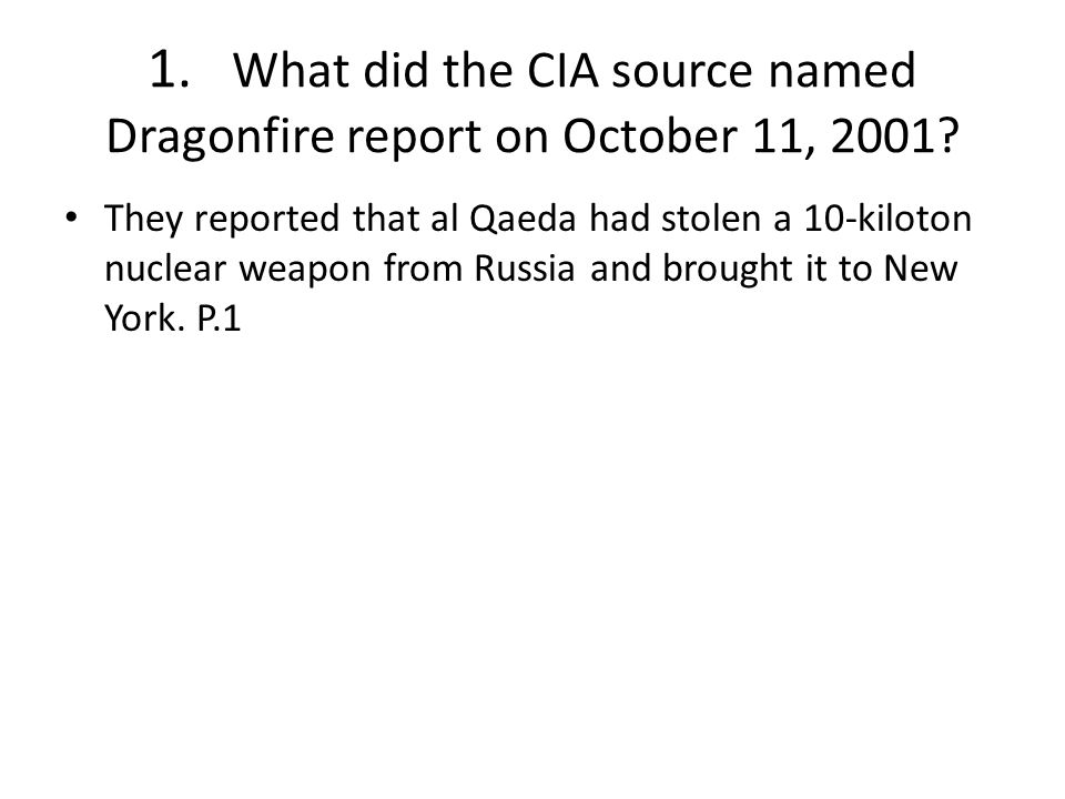 1. What did the CIA source named Dragonfire report on October 11, 2001? They reported that al Qaeda had stolen a 10-kiloton nuclear weapon from Russia