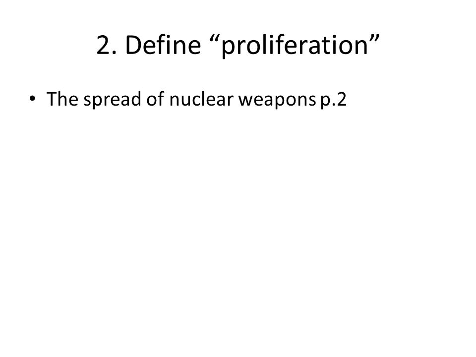 """2. Define """"proliferation"""" The spread of nuclear weapons p.2"""