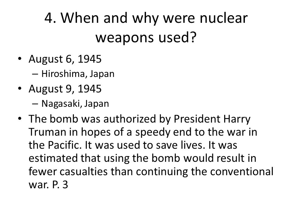 4. When and why were nuclear weapons used? August 6, 1945 – Hiroshima, Japan August 9, 1945 – Nagasaki, Japan The bomb was authorized by President Har