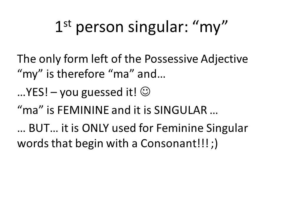 """1 st person singular: """"my"""" The only form left of the Possessive Adjective """"my"""" is therefore """"ma"""" and… …YES! – you guessed it! """"ma"""" is FEMININE and it"""