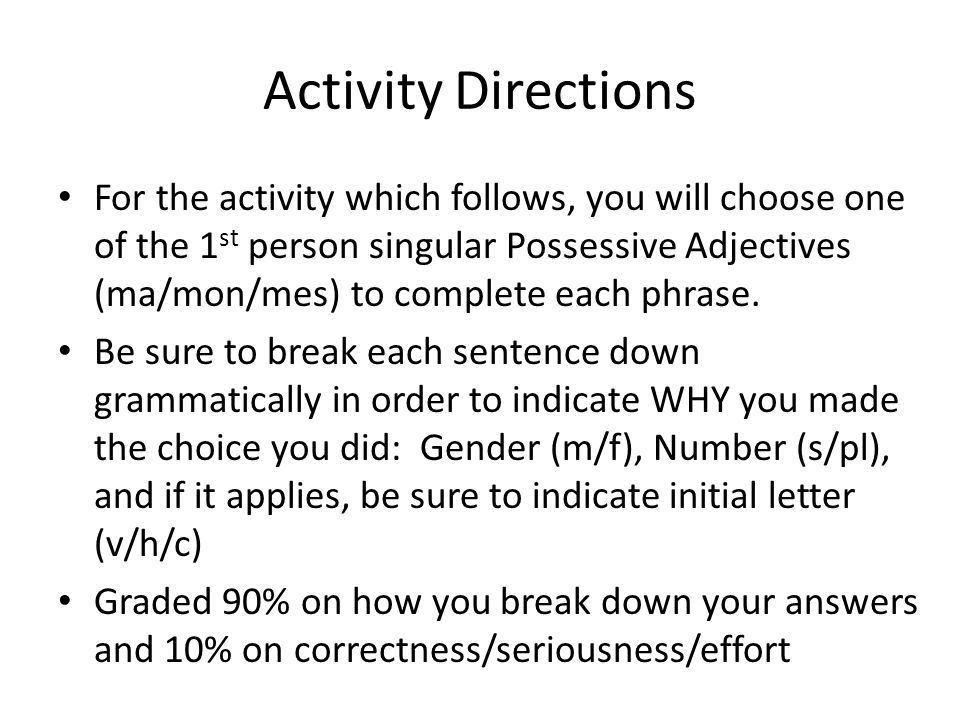 Activity Directions For the activity which follows, you will choose one of the 1 st person singular Possessive Adjectives (ma/mon/mes) to complete eac