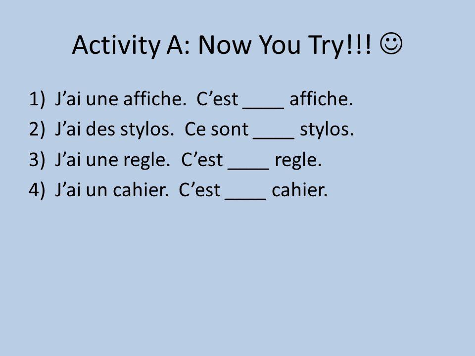 Activity A: Now You Try!!! 1)J'ai une affiche. C'est ____ affiche. 2)J'ai des stylos. Ce sont ____ stylos. 3)J'ai une regle. C'est ____ regle. 4)J'ai