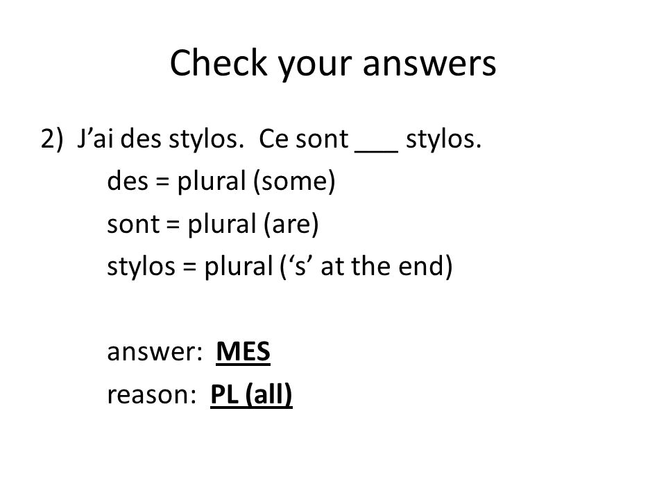 Check your answers 2)J'ai des stylos. Ce sont ___ stylos. des = plural (some) sont = plural (are) stylos = plural ('s' at the end) answer: MES reason: