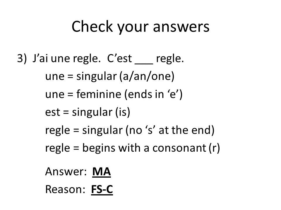 Check your answers 3)J'ai une regle. C'est ___ regle. une = singular (a/an/one) une = feminine (ends in 'e') est = singular (is) regle = singular (no
