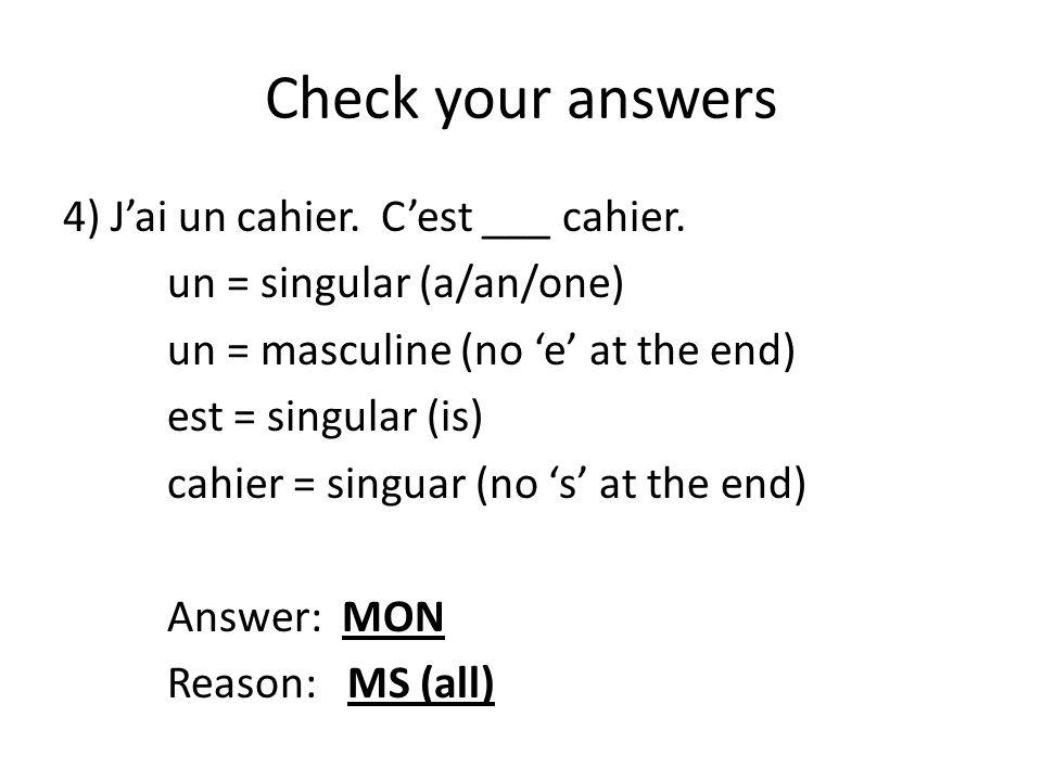 Check your answers 4) J'ai un cahier. C'est ___ cahier. un = singular (a/an/one) un = masculine (no 'e' at the end) est = singular (is) cahier = singu