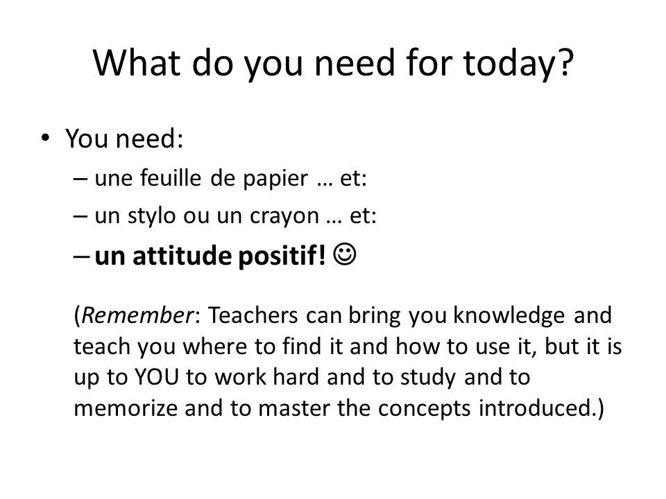 What do you need for today? You need: – une feuille de papier … et: – un stylo ou un crayon … et: – un attitude positif! (Remember: Teachers can bring