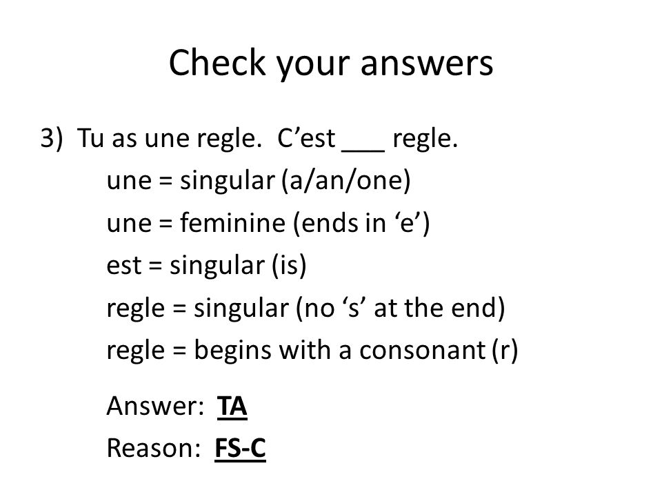 Check your answers 3)Tu as une regle. C'est ___ regle. une = singular (a/an/one) une = feminine (ends in 'e') est = singular (is) regle = singular (no
