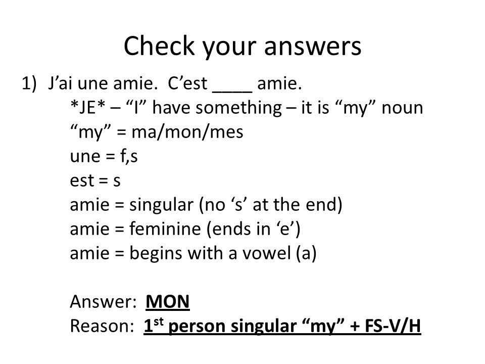 """Check your answers 1)J'ai une amie. C'est ____ amie. *JE* – """"I"""" have something – it is """"my"""" noun """"my"""" = ma/mon/mes une = f,s est = s amie = singular ("""
