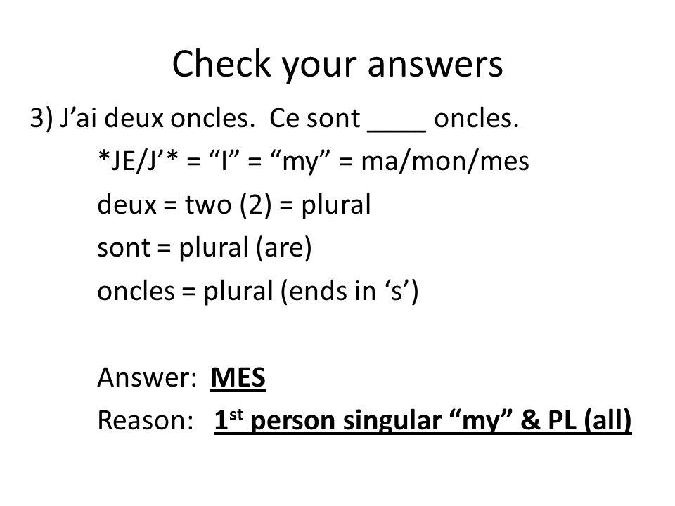 """Check your answers 3) J'ai deux oncles. Ce sont ____ oncles. *JE/J'* = """"I"""" = """"my"""" = ma/mon/mes deux = two (2) = plural sont = plural (are) oncles = pl"""