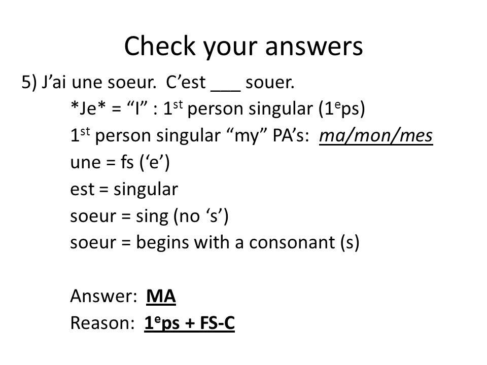 """Check your answers 5) J'ai une soeur. C'est ___ souer. *Je* = """"I"""" : 1 st person singular (1 e ps) 1 st person singular """"my"""" PA's: ma/mon/mes une = fs"""
