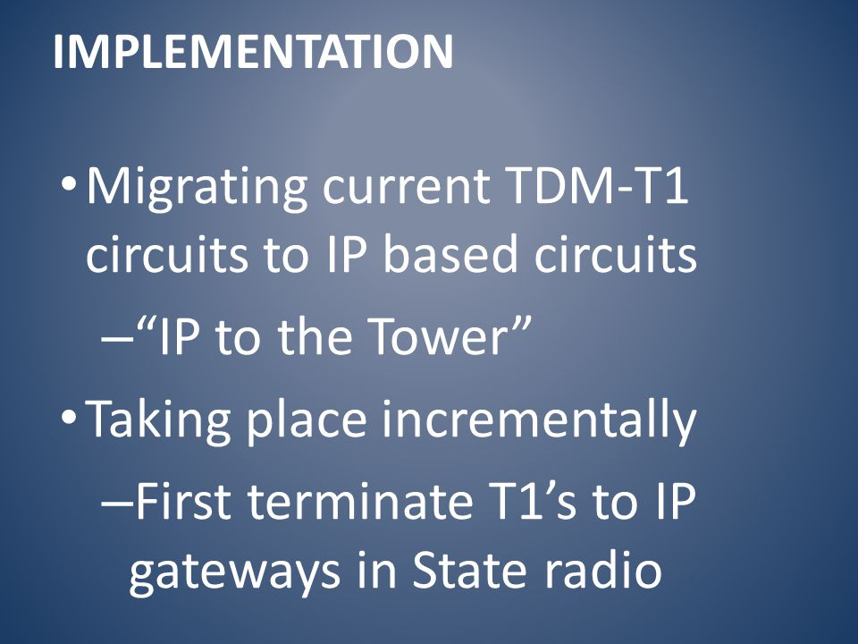 Migrating current TDM-T1 circuits to IP based circuits – IP to the Tower Taking place incrementally – First terminate T1's to IP gateways in State radio IMPLEMENTATION