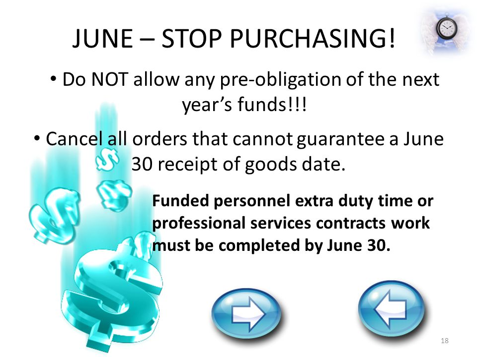 JUNE – STOP PURCHASING! Do NOT allow any pre-obligation of the next year's funds!!! Cancel all orders that cannot guarantee a June 30 receipt of goods