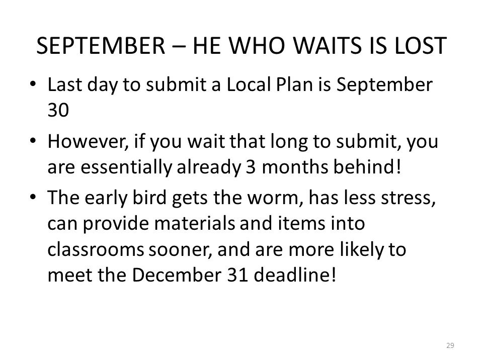 SEPTEMBER – HE WHO WAITS IS LOST Last day to submit a Local Plan is September 30 However, if you wait that long to submit, you are essentially already 3 months behind.