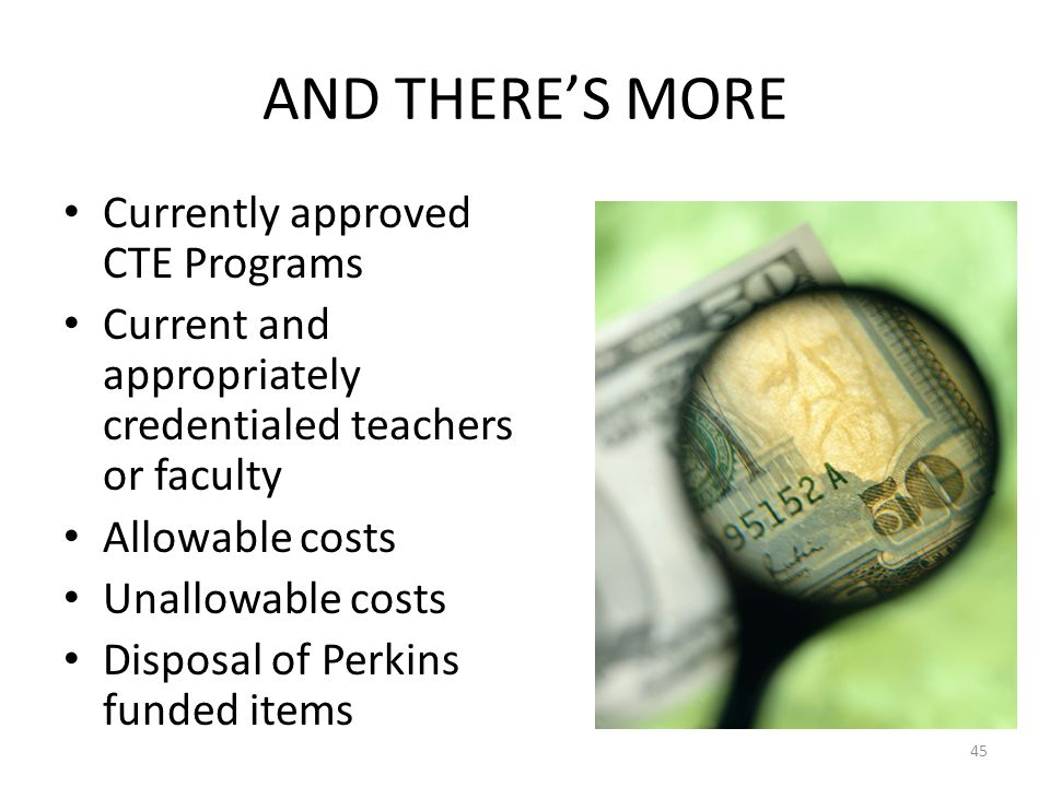 AND THERE'S MORE Currently approved CTE Programs Current and appropriately credentialed teachers or faculty Allowable costs Unallowable costs Disposal of Perkins funded items 45