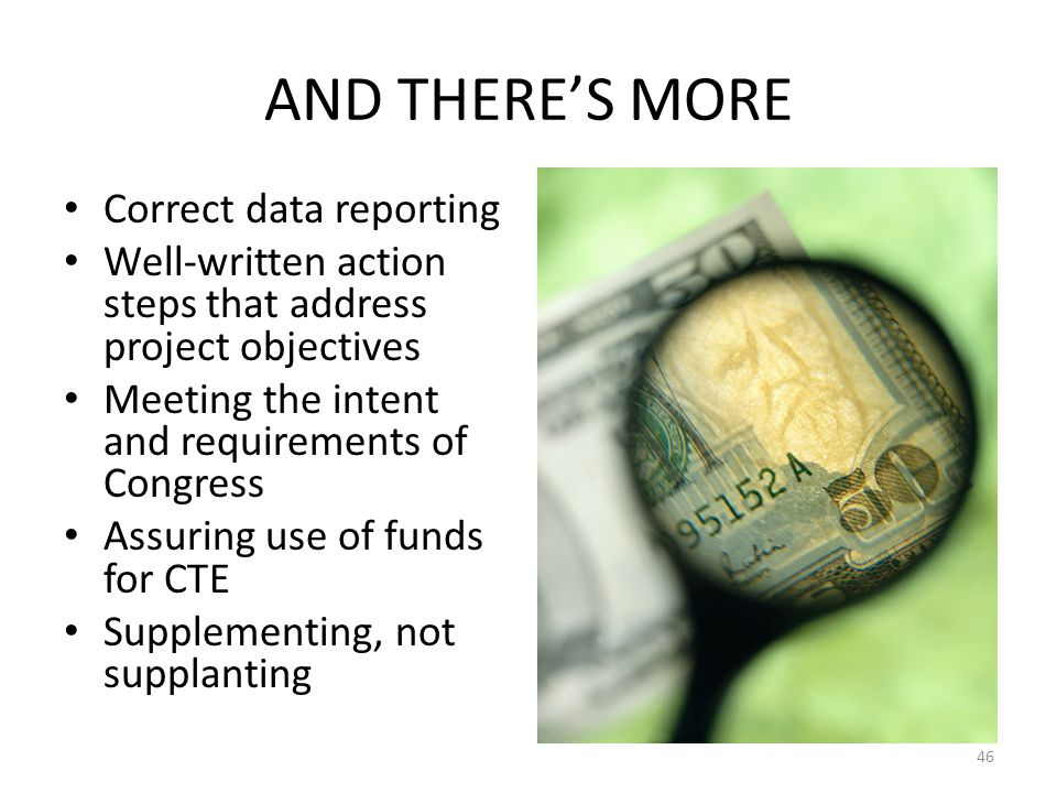 AND THERE'S MORE Correct data reporting Well-written action steps that address project objectives Meeting the intent and requirements of Congress Assuring use of funds for CTE Supplementing, not supplanting 46