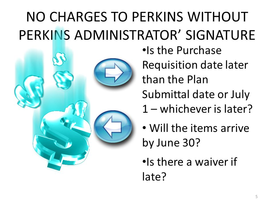 NO CHARGES TO PERKINS WITHOUT PERKINS ADMINISTRATOR' SIGNATURE 5 Is the Purchase Requisition date later than the Plan Submittal date or July 1 – whichever is later.