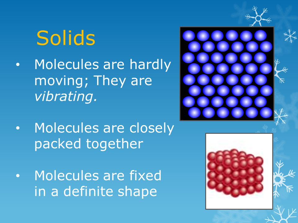 Solids Molecules are hardly moving; They are vibrating.