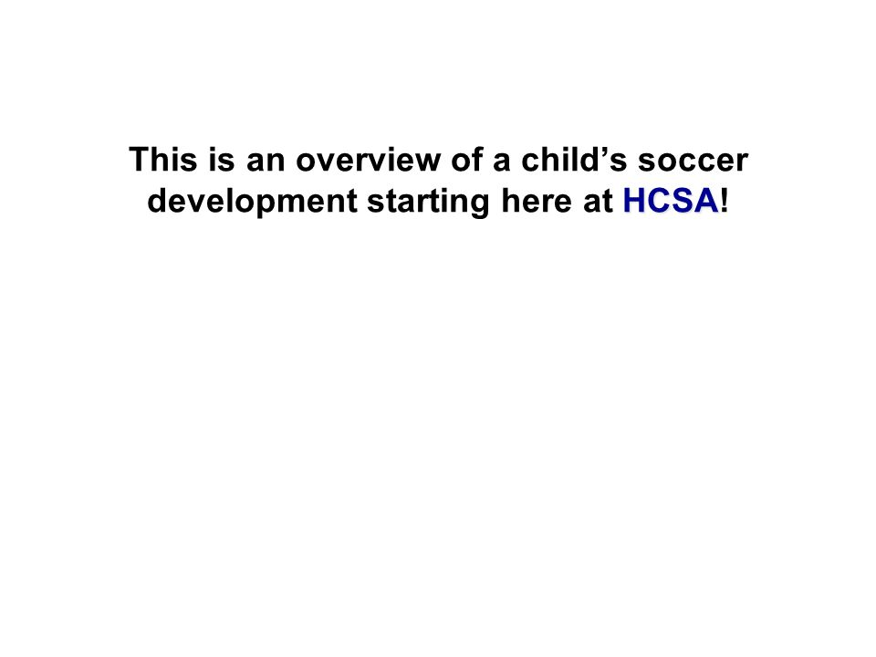 HCSA This is an overview of a child's soccer development starting here at HCSA!
