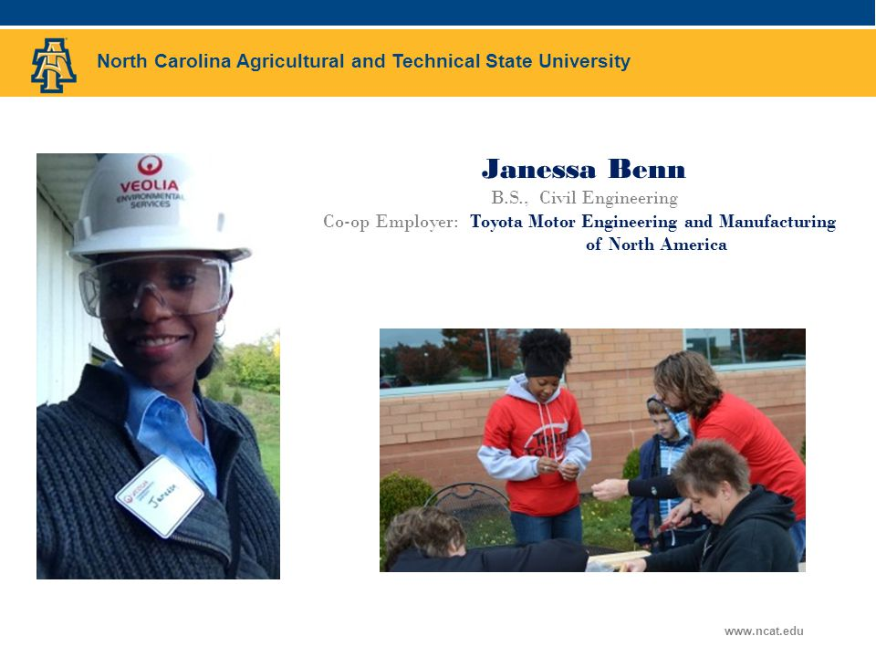 North Carolina Agricultural and Technical State University www.ncat.edu Janessa Benn B.S., Civil Engineering Co-op Employer: Toyota Motor Engineering and Manufacturing of North America Add Picture Here