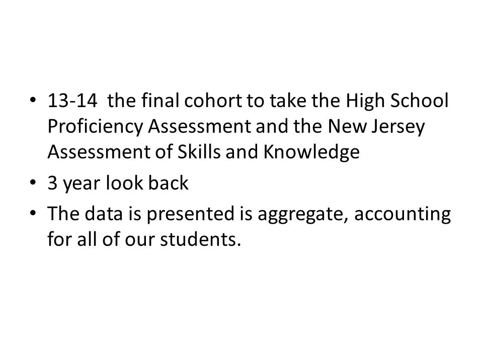 13-14 the final cohort to take the High School Proficiency Assessment and the New Jersey Assessment of Skills and Knowledge 3 year look back The data is presented is aggregate, accounting for all of our students.