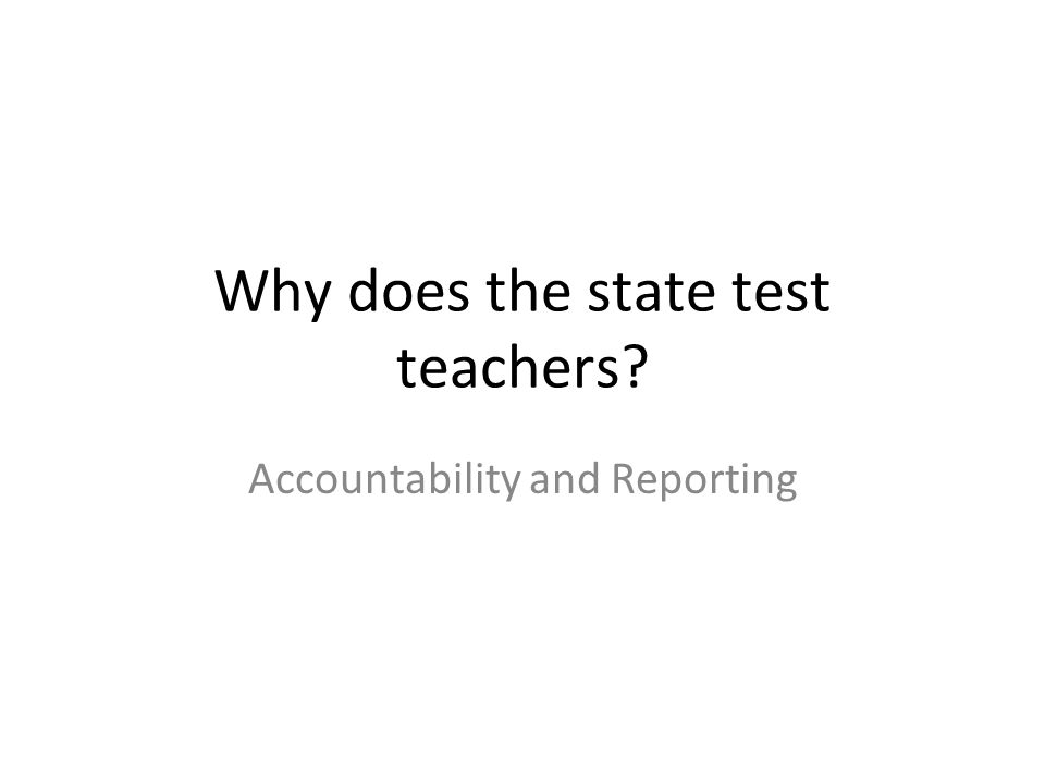Why does the state test teachers? Accountability and Reporting