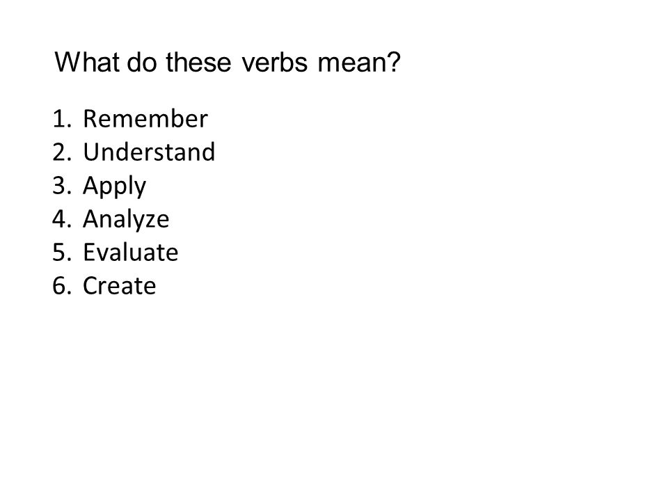1.Remember 2.Understand 3.Apply 4.Analyze 5.Evaluate 6.Create What do these verbs mean
