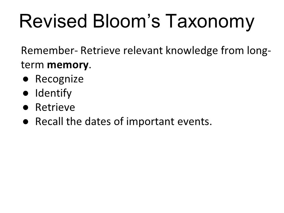 Remember- Retrieve relevant knowledge from long- term memory. ●Recognize ●Identify ●Retrieve ●Recall the dates of important events. Revised Bloom's Ta