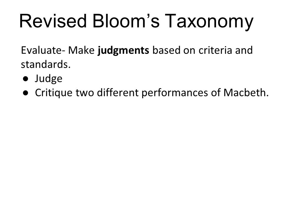 Evaluate- Make judgments based on criteria and standards. ●Judge ●Critique two different performances of Macbeth. Revised Bloom's Taxonomy