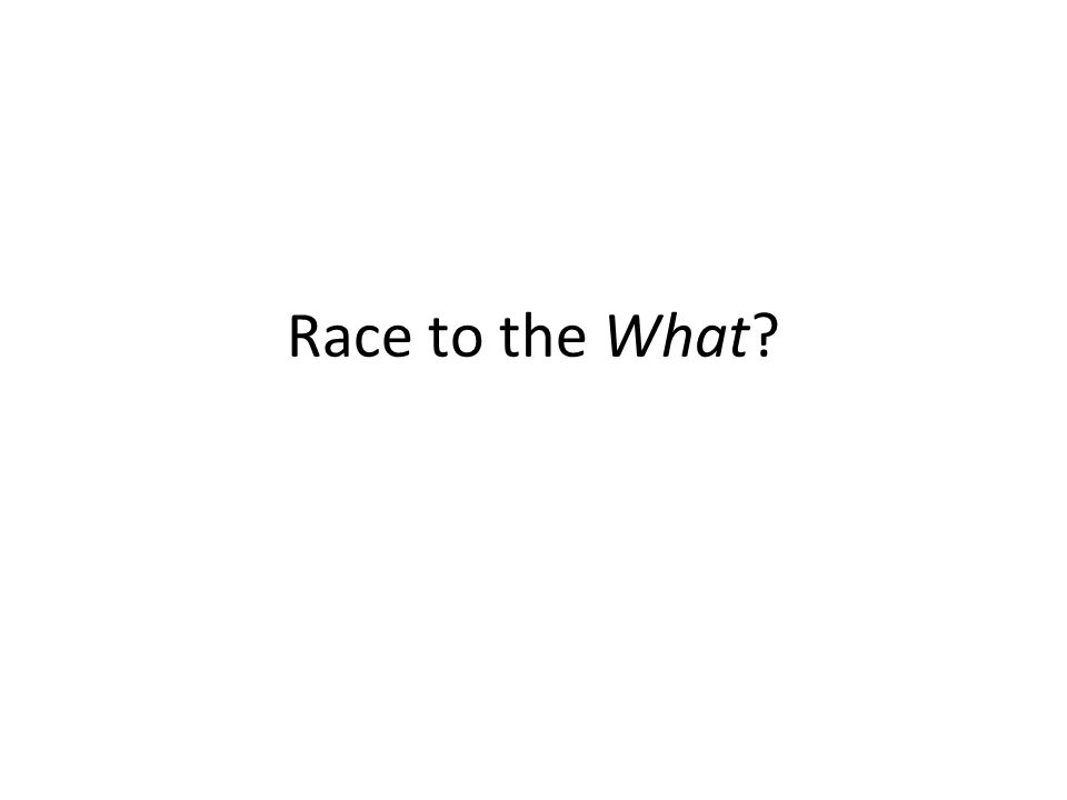 Race to the What?