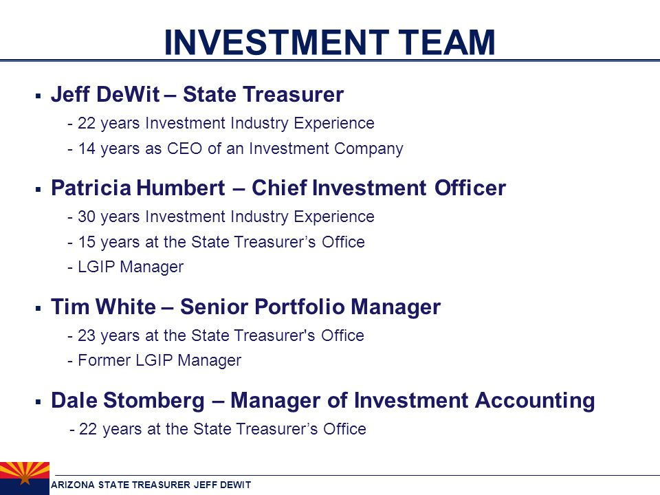 ARIZONA STATE TREASURER JEFF DEWIT INVESTMENT TEAM  Jeff DeWit – State Treasurer - 22 years Investment Industry Experience - 14 years as CEO of an Investment Company  Patricia Humbert – Chief Investment Officer - 30 years Investment Industry Experience - 15 years at the State Treasurer's Office - LGIP Manager  Tim White – Senior Portfolio Manager - 23 years at the State Treasurer s Office - Former LGIP Manager  Dale Stomberg – Manager of Investment Accounting - 22 years at the State Treasurer's Office