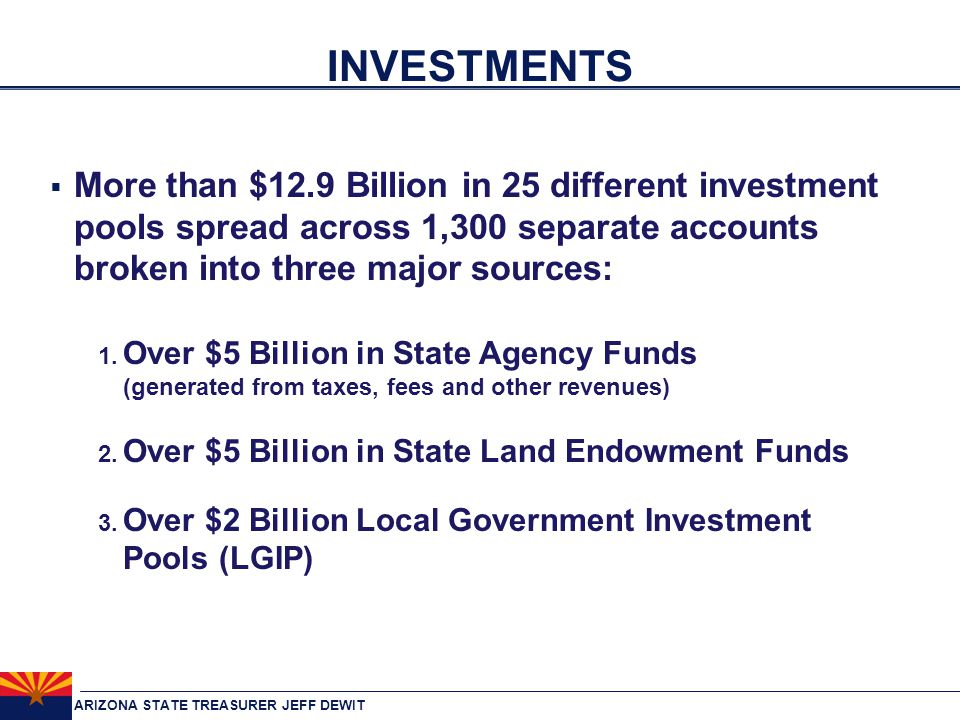 ARIZONA STATE TREASURER JEFF DEWIT INVESTMENTS  More than $12.9 Billion in 25 different investment pools spread across 1,300 separate accounts broken into three major sources: 1.