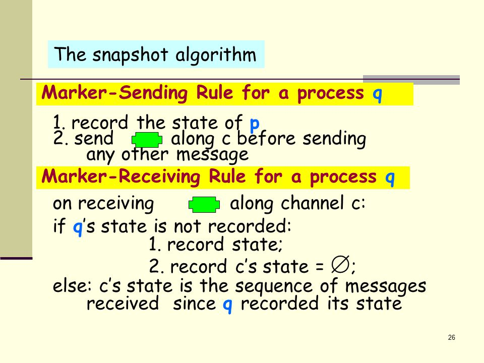 Termination Assumption No marker remains forever in an input channel Claim: If the graph is strongly connected and at least one process records its state, then all processes will record their state in finite time Proof: by induction 27