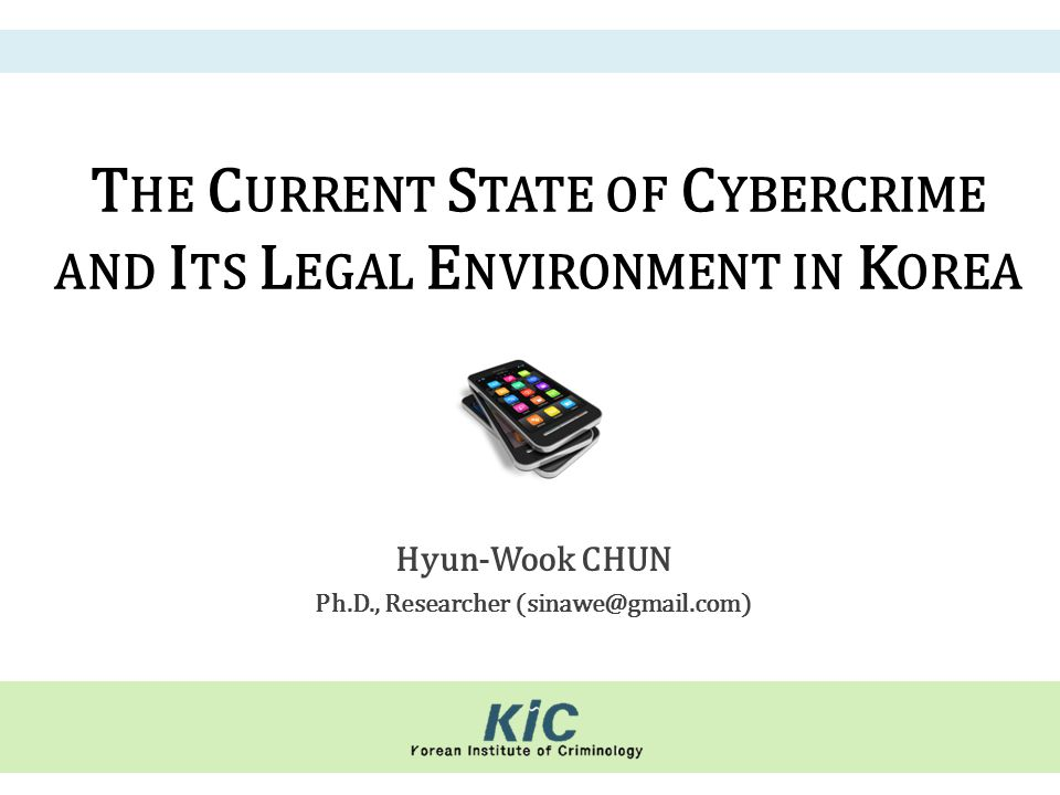 T HE C URRENT S TATE OF C YBERCRIME AND I TS L EGAL E NVIRONMENT IN K OREA Hyun-Wook CHUN Ph.D., Researcher (sinawe@gmail.com)