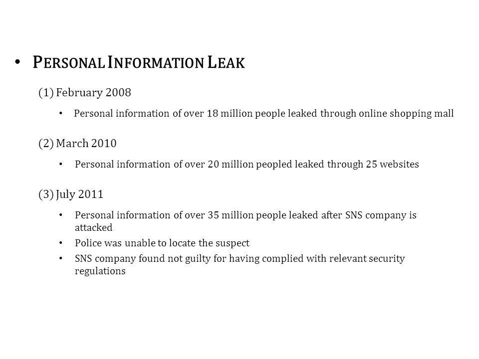 P ERSONAL I NFORMATION L EAK (1)February 2008 Personal information of over 18 million people leaked through online shopping mall (2)March 2010 Personal information of over 20 million peopled leaked through 25 websites (3)July 2011 Personal information of over 35 million people leaked after SNS company is attacked Police was unable to locate the suspect SNS company found not guilty for having complied with relevant security regulations