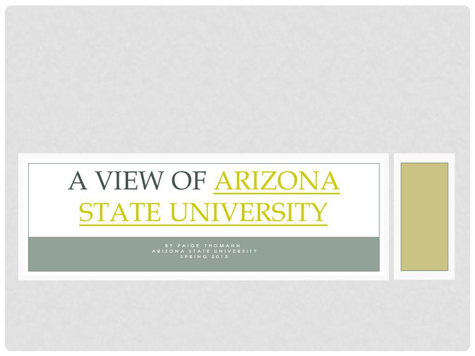BY PAIGE THOMANN ARIZONA STATE UNIVERSITY SPRING 2013 A VIEW OF ARIZONA STATE UNIVERSITYARIZONA STATE UNIVERSITY