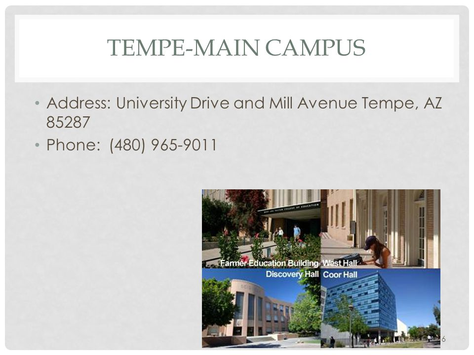 TEMPE-MAIN CAMPUS Address: University Drive and Mill Avenue Tempe, AZ 85287 Phone: (480) 965-9011 6