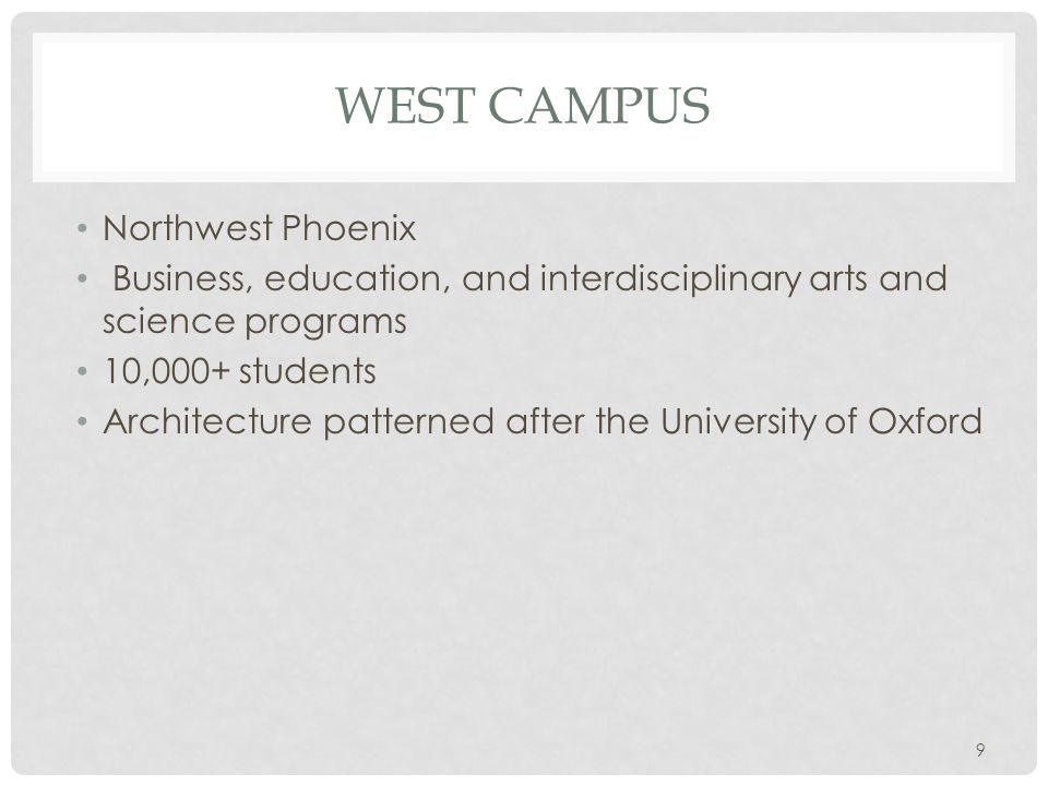WEST CAMPUS Northwest Phoenix Business, education, and interdisciplinary arts and science programs 10,000+ students Architecture patterned after the U
