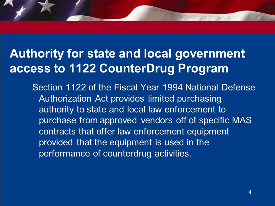 4 Authority for state and local government access to 1122 CounterDrug Program Section 1122 of the Fiscal Year 1994 National Defense Authorization Act provides limited purchasing authority to state and local law enforcement to purchase from approved vendors off of specific MAS contracts that offer law enforcement equipment provided that the equipment is used in the performance of counterdrug activities.