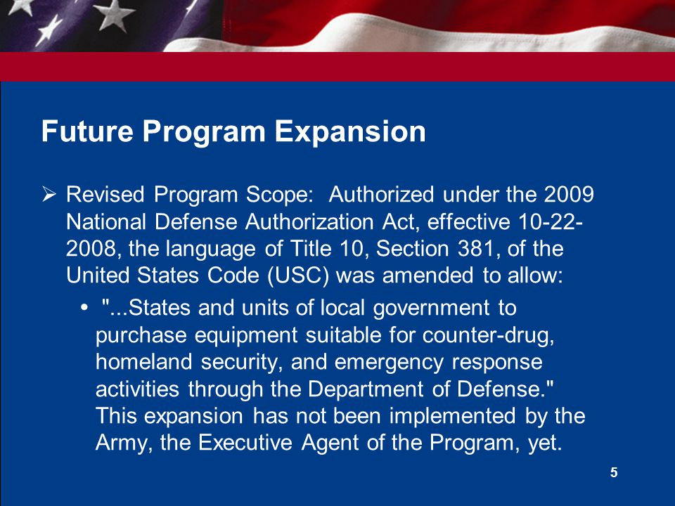 5 Future Program Expansion  Revised Program Scope: Authorized under the 2009 National Defense Authorization Act, effective 10-22- 2008, the language of Title 10, Section 381, of the United States Code (USC) was amended to allow:  ...States and units of local government to purchase equipment suitable for counter-drug, homeland security, and emergency response activities through the Department of Defense. This expansion has not been implemented by the Army, the Executive Agent of the Program, yet.