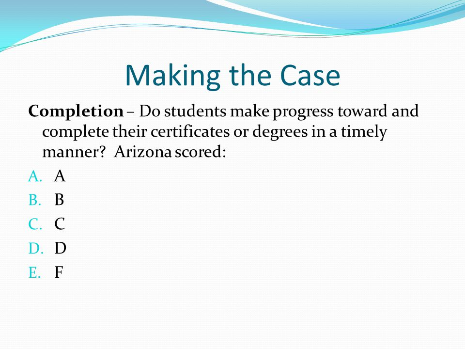 Making the Case Completion – Do students make progress toward and complete their certificates or degrees in a timely manner? Arizona scored: A. A B. B