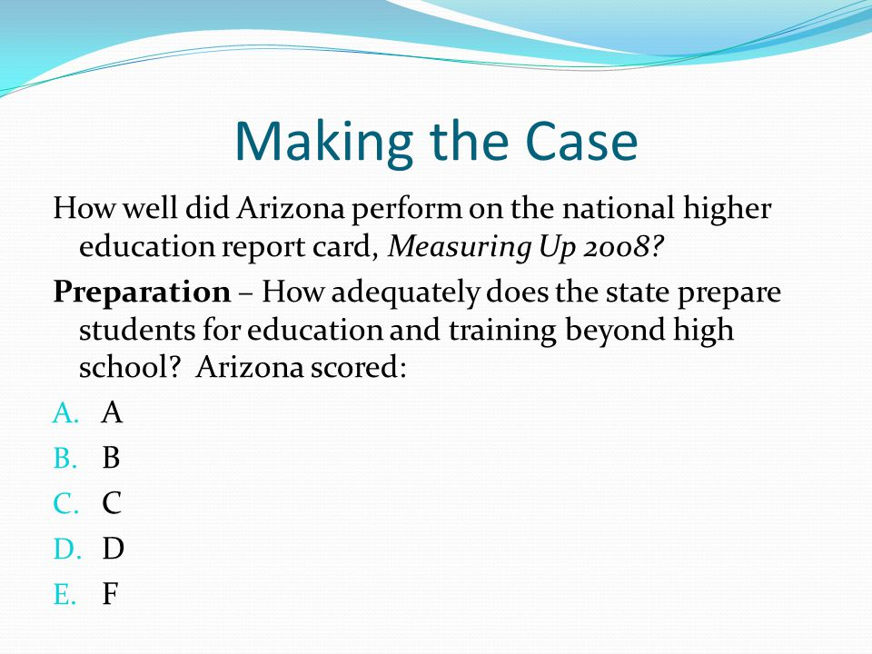 Making the Case How well did Arizona perform on the national higher education report card, Measuring Up 2008? Preparation – How adequately does the st