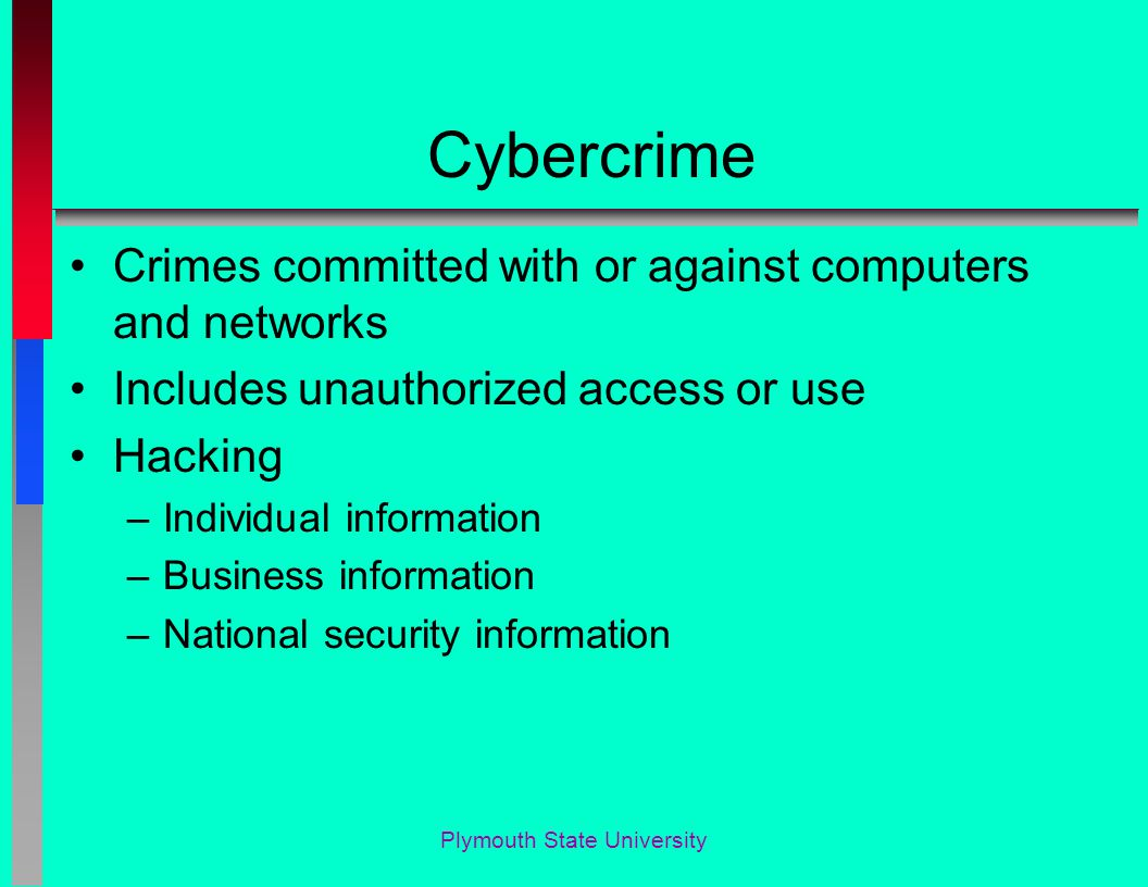 Cybercrime Crimes committed with or against computers and networks Includes unauthorized access or use Hacking –Individual information –Business infor