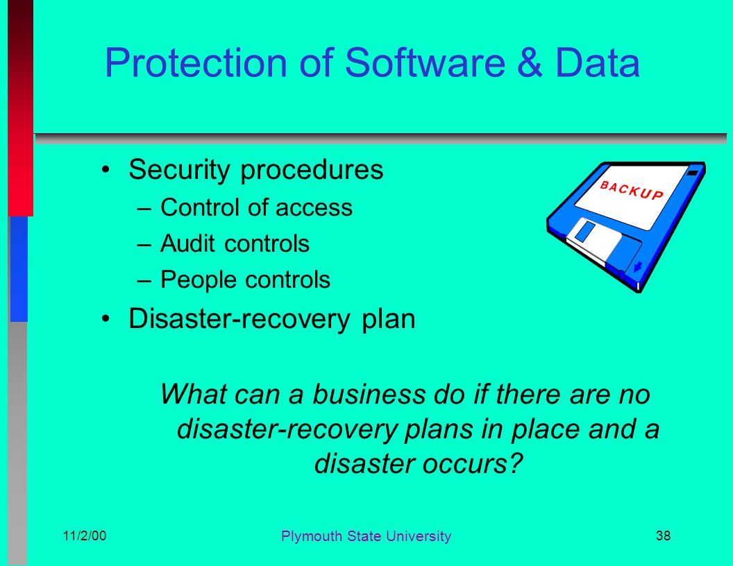 11/2/00 Plymouth State University 38 Protection of Software & Data Security procedures –Control of access –Audit controls –People controls Disaster-re