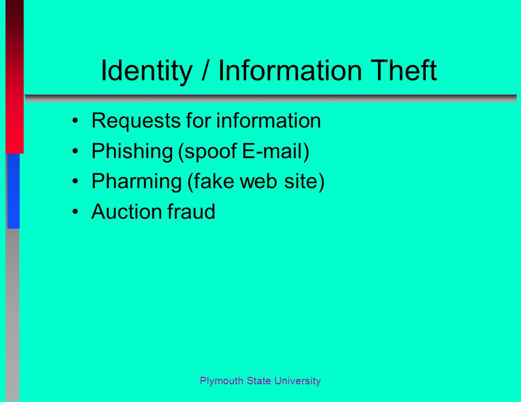 Identity / Information Theft Requests for information Phishing (spoof E-mail) Pharming (fake web site) Auction fraud Plymouth State University