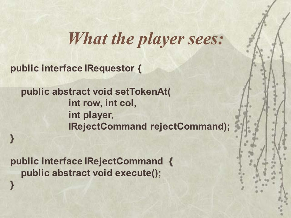 What the player sees: public interface IRequestor { public abstract void setTokenAt( int row, int col, int player, IRejectCommand rejectCommand); } public interface IRejectCommand { public abstract void execute(); }