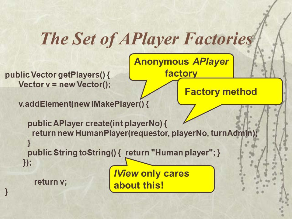The Set of APlayer Factories public Vector getPlayers() { Vector v = new Vector(); v.addElement(new IMakePlayer() { public APlayer create(int playerNo) { return new HumanPlayer(requestor, playerNo, turnAdmin); } public String toString() { return Human player ; } }); return v; } Anonymous APlayer factory IView only cares about this.