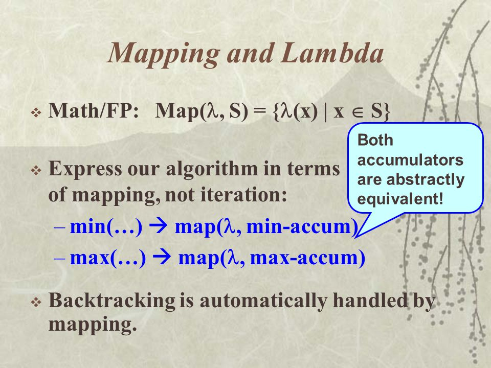 Mapping and Lambda  Math/FP: Map(, S) = { (x) | x  S}  Express our algorithm in terms of mapping, not iteration: –min(…)  map(, min-accum) –max(…)  map(, max-accum) Both accumulators are abstractly equivalent.