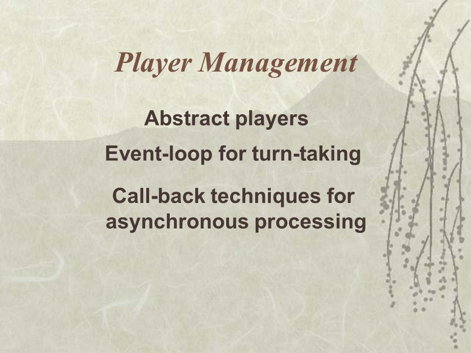 Player Management Event-loop for turn-taking Call-back techniques for asynchronous processing Abstract players