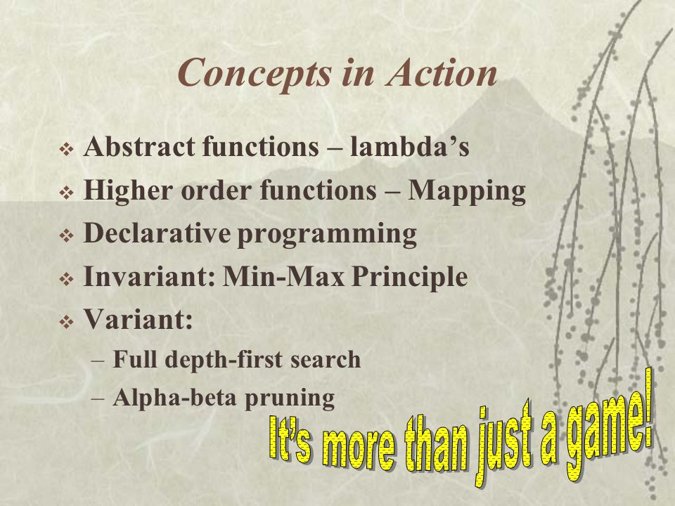 Concepts in Action  Abstract functions – lambda's  Higher order functions – Mapping  Declarative programming  Invariant: Min-Max Principle  Variant: –Full depth-first search –Alpha-beta pruning